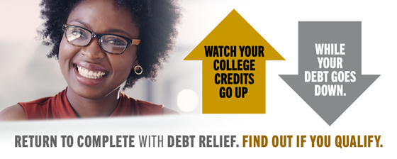 Return to Complete with Debt Relief. Watch your college credits go up while your debt goes down. Find out if you qualify. Sign up for an info session.