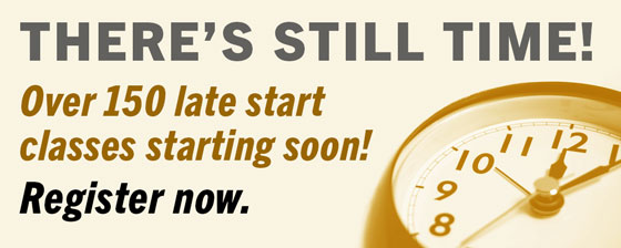 There's still time! over 150 late start classes starting soon! Register now.
